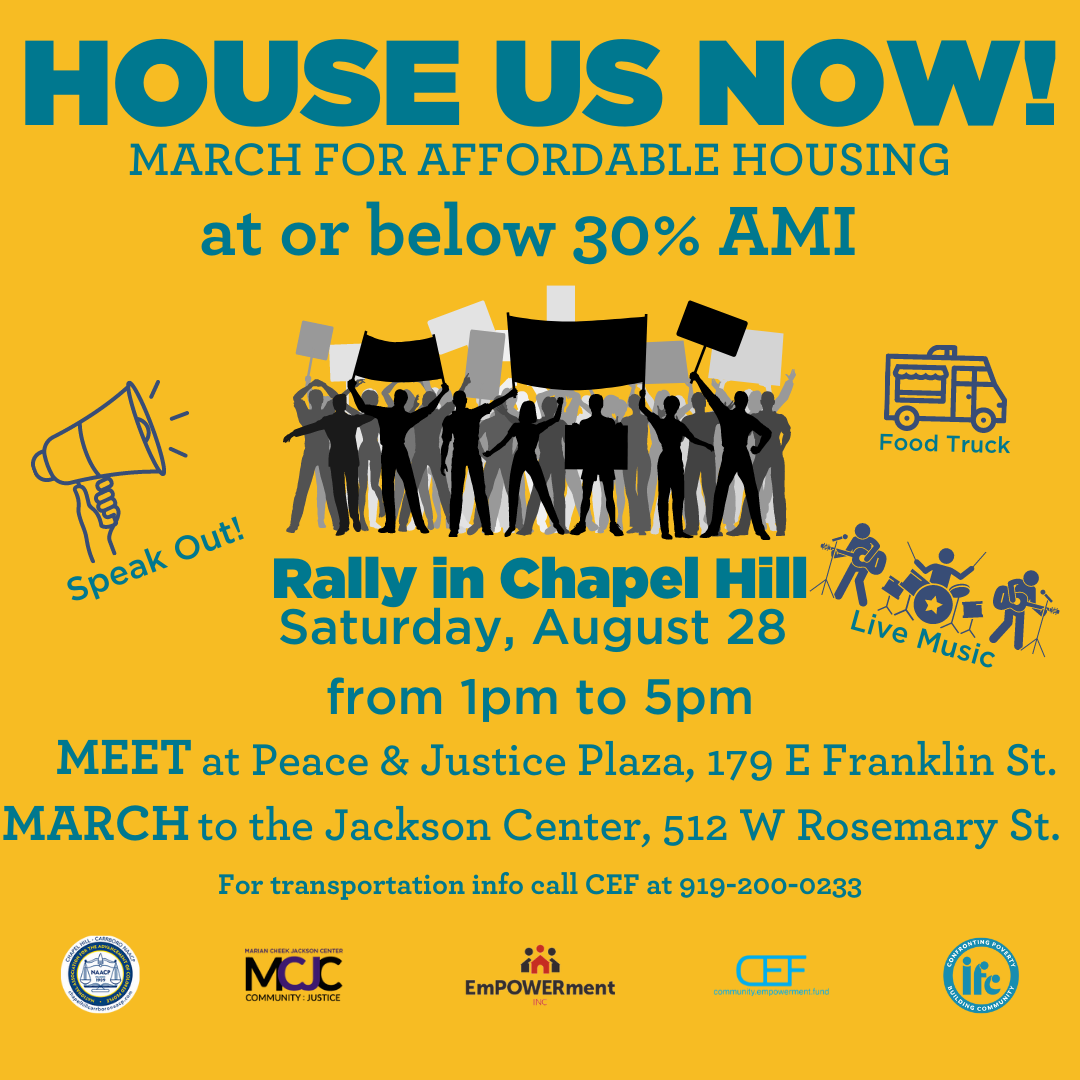 House Us Now! March for Affordable Housing at or below 30% AMI Rally in Chapel Hill Saturday, August 28 from 1pm to 5pm Meet at Peace & Justice Plaza, 179 E Franklin St. March to the Jackson Center, 512 W Rosemary St. For transportation info call CEF at 919-200-0233